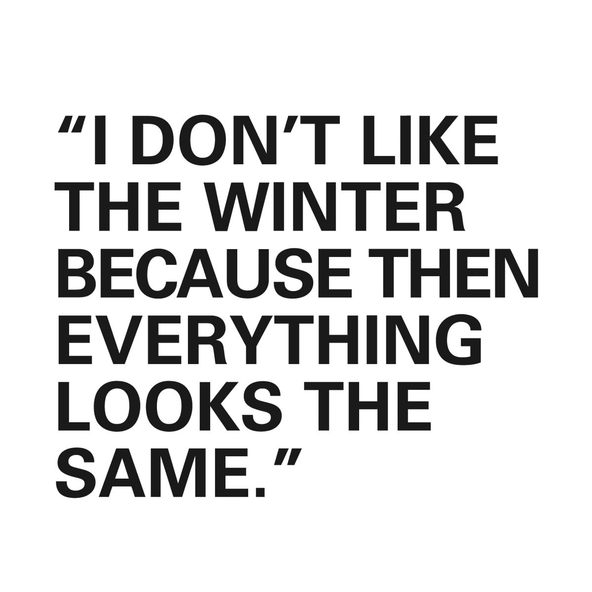 I don't like the winter because then everything looks the same.
